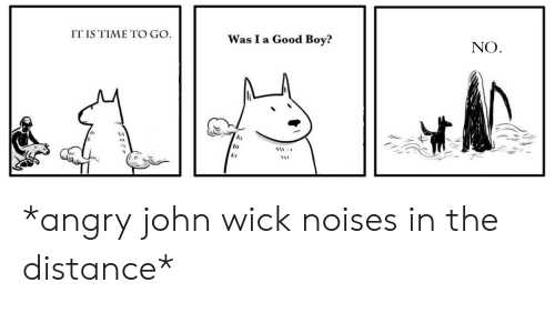 John Wick, Reddit, and Good: IT IS TIME TO GO  Was I a Good Boy?  NO *angry john wick noises in the distance*