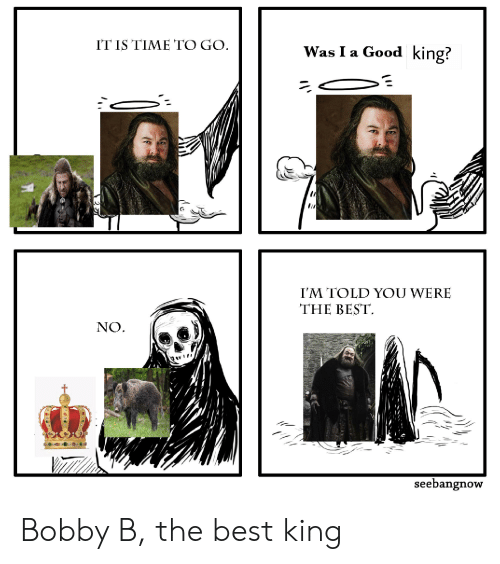 Best, Good, and Time: IT IS TIME TO GO  Was I a Good king?  I'M TOLD YOU WERE  THE BEST  NO  seebangnow Bobby B, the best king