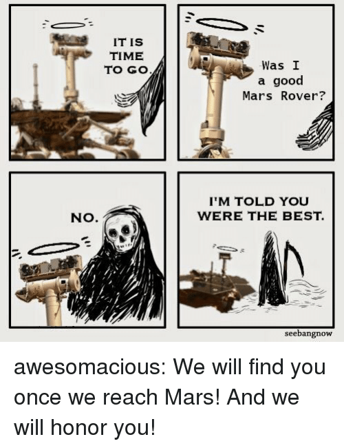 Tumblr, Best, and Blog: IT IS  TIME  TO GO  Was I  a good  Mars Rover?  IM TOLD YOU  WERE THE BEST.  NO.  seebangnow awesomacious:  We will find you once we reach Mars! And we will honor you!