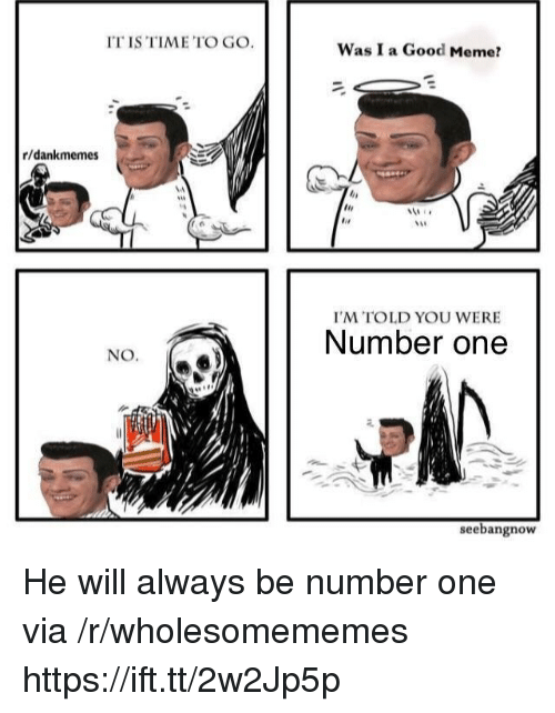 Meme, Good, and Time: IT IS TIME TO GO.  Was I a Good Meme?  r/dankmemes  I'M TOLD YOU WERE  Number one  NO.  seebangnow He will always be number one via /r/wholesomememes https://ift.tt/2w2Jp5p