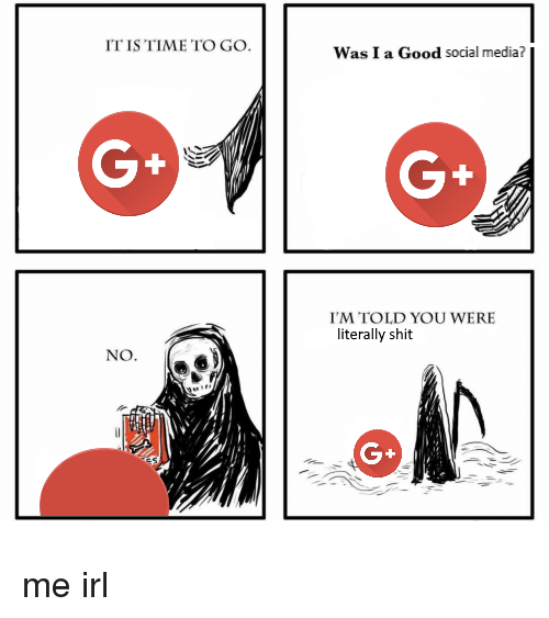 Shit, Social Media, and Good: IT IS TIME TO GO.  Was I a Good social media?  G+  G+  I'M TOLD YOU WERE  literally shit  NO  G+ me irl