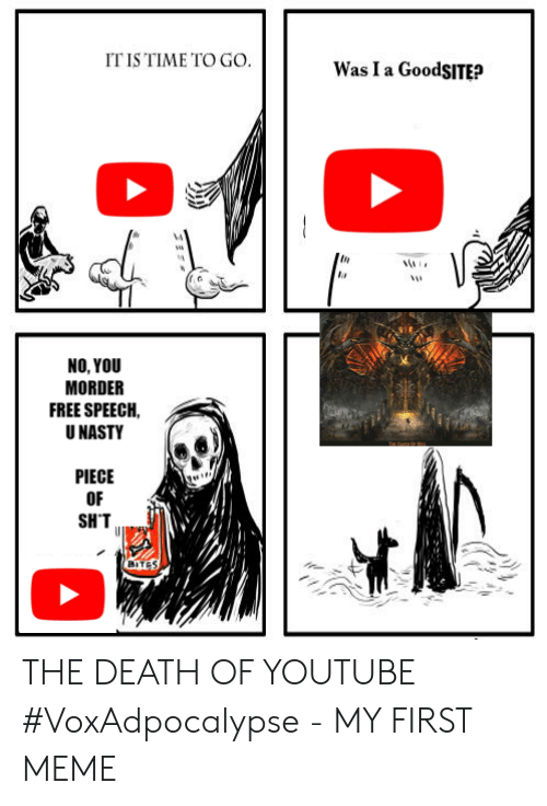 Meme, Nasty, and youtube.com: IT IS TIME TO GO.  Was I a GoodSITE?  NO, YOU  MORDER  FREE SPEECH  U NASTY  PIECE  OF  SH'T  BITES THE DEATH OF YOUTUBE #VoxAdpocalypse - MY FIRST MEME