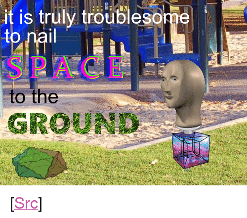 """Reddit, Space, and Com: it is truly troublesonge  SPACE  to the  GROUND <p>[<a href=""""https://www.reddit.com/r/surrealmemes/comments/8oudtj/destruct_and_construct/"""">Src</a>]</p>"""