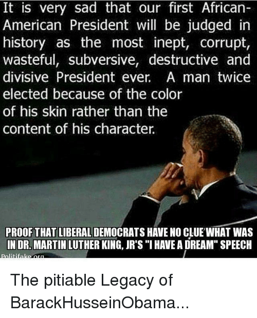 "Martin, Memes, and American: It is very sad that our first African-  American President will be judged in  history as the most inept, corrupt,  wasteful, subversive, destructive and  divisive President ever. A man twice  elected because of the color  of his skin rather than the  content of his character  PROOF THAT LIBERAL  HAVE NO CLUE WHAT WAS  IN DR. MARTIN LUTHER KING, JR's ""I HAVEA DREAM"" SPEECH The pitiable Legacy of BarackHusseinObama..."