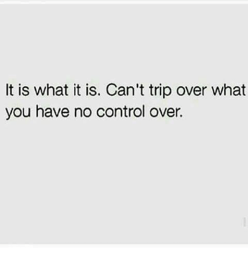 it is what it is can t trip over what you have no control over