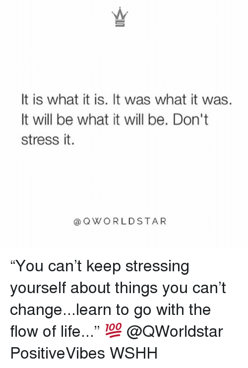 "Life, Memes, and Wshh: It is what it is. It was what it was.  It will be what it will be. Don't  stress it.  aQWORLDSTAR ""You can't keep stressing yourself about things you can't change...learn to go with the flow of life..."" 💯 @QWorldstar PositiveVibes WSHH"