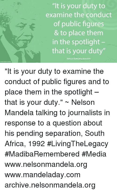 """Africa, Memes, and Nelson Mandela: """"It is your duty to  examine the conduct  of public figures  & to place them  in the spotlight  that is your duty""""  Nelson Rolihlahla Mandela """"It is your duty to examine the conduct of public figures and to place them in the spotlight – that is your duty."""" ~ Nelson Mandela talking to journalists in response to a question about his pending separation, South Africa, 1992 #LivingTheLegacy #MadibaRemembered #Media   www.nelsonmandela.org www.mandeladay.com archive.nelsonmandela.org"""