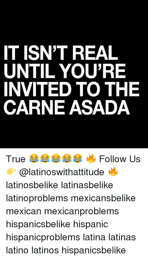 Latinos, Memes, and True: IT ISN'T REAL  UNTIL YOU'RE  INVITED TO THE  CARNE ASADA True 😂😂😂😂😂 🔥 Follow Us 👉 @latinoswithattitude 🔥 latinosbelike latinasbelike latinoproblems mexicansbelike mexican mexicanproblems hispanicsbelike hispanic hispanicproblems latina latinas latino latinos hispanicsbelike