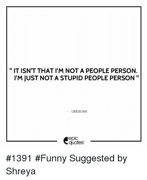 It Isnt That Im Not A People Person Lm Just Not A Stupid People