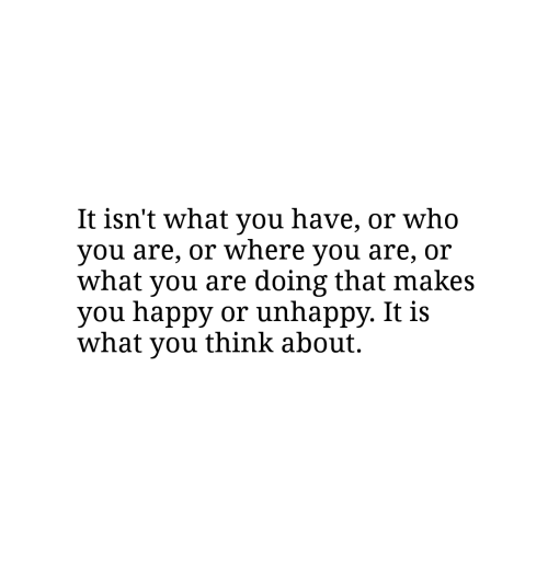 Happy, Who, and Think: It isn't what you have, or who  you are, or where you are, or  what you are doing that makes  you happy or unhappy. It is  what you think about.