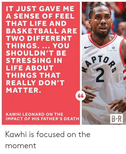 Basketball, Life, and Kawhi Leonard: IT JUST GAVE ME  A SENSE OF FEEL  THAT LIFE AND  BASKETBALL ARE  TWO DIFFERENT  THINGS. ... YOU  SHOULDN'T BE  STRESSING IN  LIFE ABOUT  THINGS THAT  REALLY DON'T  MATTER.  ORS  A  2  Sun Life  KAWHI LEONARD ON THE  B-R  IMPACT OF HIS FATHER'S DEATH Kawhi is focused on the moment