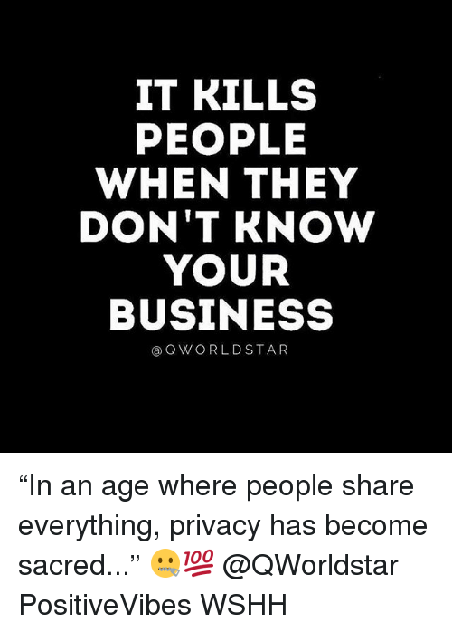 "Memes, Wshh, and Business: IT KILLS  PEOPLE  WHEN THEY  DON'T KNOW  YOUR  BUSINESS  aQ WORLD STAR ""In an age where people share everything, privacy has become sacred..."" 🤐💯 @QWorldstar PositiveVibes WSHH"
