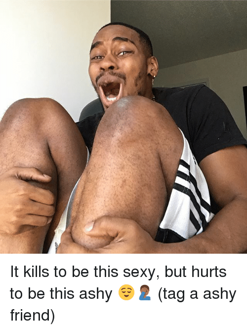 Memes, Sexy, and 🤖: It kills to be this sexy, but hurts to be this ashy 😌🤦🏾♂️ (tag a ashy friend)