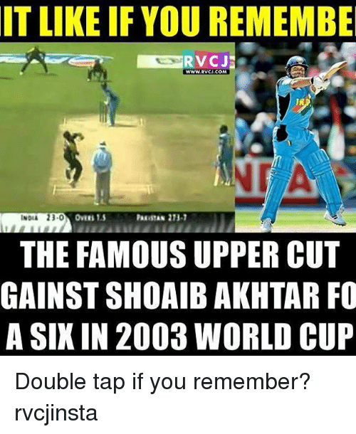 Memes, 🤖, and Tap: IT LIKE IF YOU REMEMBE  RVCJE  WWW RVCJ COM  PARISTAN 213-1  THE FAMOUS UPPER CUT  GAINSTSHOAIB AKHTAR FO  A SIX IN 2003 WORLD CUP Double tap if you remember? rvcjinsta