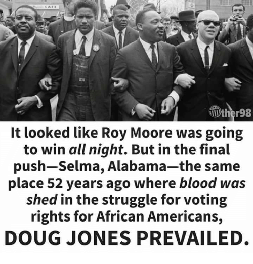 Doug, Selma, Alabama, and Struggle: It looked like Roy Moore was going  to win all night. But in the final  push-Selma, Alabama-the same  place 52 years ago where blood was  shed in the struggle for voting  rights for African Americans,  DOUG JONES PREVAILED