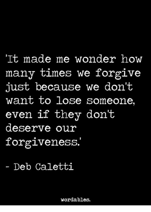 How Many Times, Forgiveness, and Wonder: It made me wonder how  many times we forgive  just because we don't  want to lose someone,  even if they don't  even if they dont  deserve our  forgiveness.  - Deb Caletti  wordables.