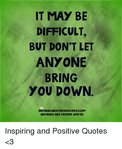It May Be Difficult But Dont Let Anyone Bring You Down ヲ