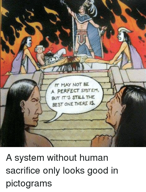 Best, Good, and Humanity: IT MAY NOT BE  A PERFECT SYSTEM  7  BUT IT'S STILL THE  BEST ONE THERE IS. A system without human sacrifice only looks good in pictograms