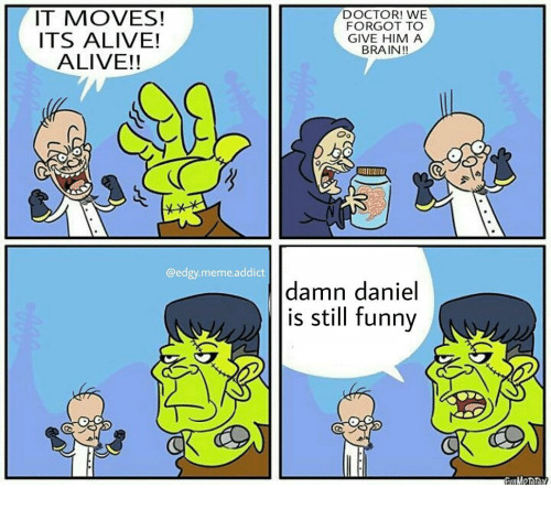 Alive, Doctor, and Funny: IT MOVES!  ITS ALIVE!  ALIVE!!  @edgy meme addict  DOCTOR! WE  FORGOT TO  GIVE HIM A  BRAIN!!  Oo  IIIINILI  damn daniel  is still funny