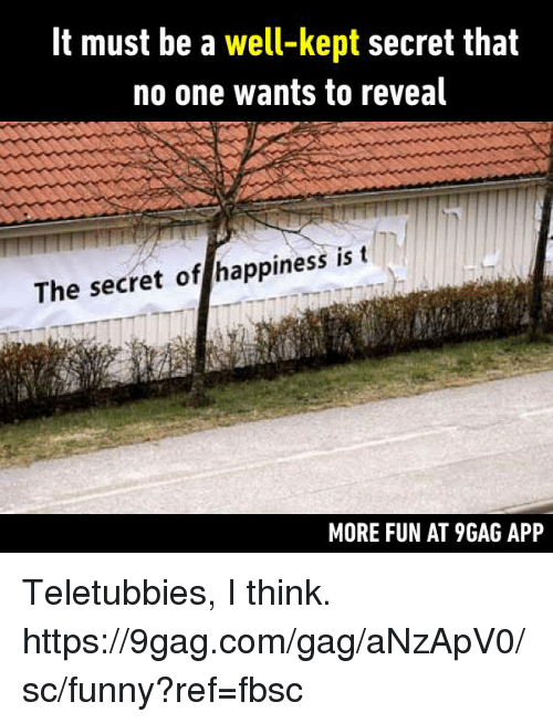 9gag, Dank, and Funny: It must be a well-kept secret that  no one wants to reveal  The secret of happiness is t  MORE FUN AT 9GAG APP Teletubbies, I think. https://9gag.com/gag/aNzApV0/sc/funny?ref=fbsc