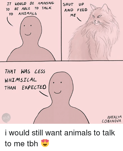 Animals, Tbh, and Relatable: IT NOULD BE AMAZING  TO BE ABLE TO TALK  AND FEED  TO ANIMALS  ME  THAT WAS LESS  WHIMSICAL  THAN EXPECTED  BFUK  NATALTA  LOBANOVA i would still want animals to talk to me tbh 😍