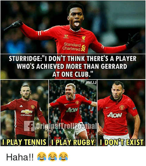 "Club, Memes, and Chevrolet: IT  NT  Standard  Chartered  STURRIDGE:""I DON'T THINK THERE'S A PLAYER  WHO'S ACHIEVED MORE THAN GERRARD  AT ONE CLUB.""  耕MJJ  AON  CHEVROLET  PLAY RUGBY  DONT EXIST  I PLAY TENNIS Haha!! 😂😂😂"