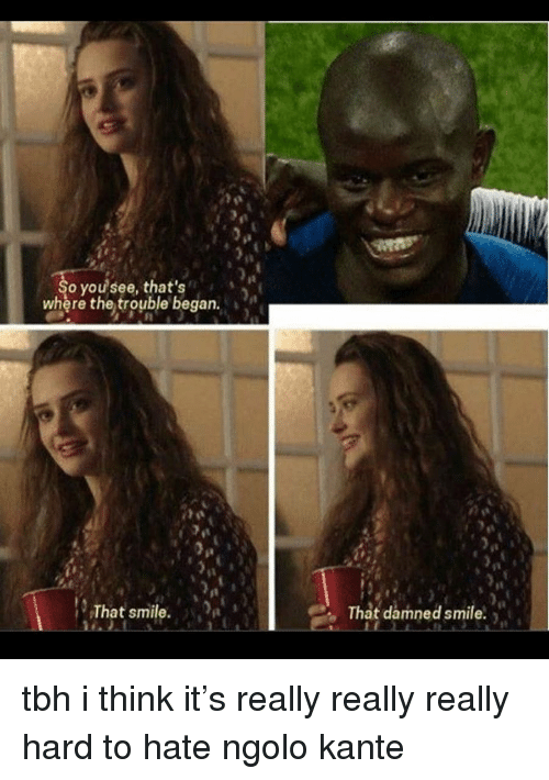 Soccer, Tbh, and Smile: it  o you see, that's  where the trouble began.  That smile.  That damned smile. tbh i think it's really really really hard to hate ngolo kante
