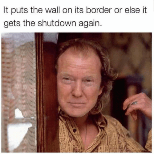 The Wall,  Wall, and  Else: It puts the wall on its border or else it  gets the shutdown again