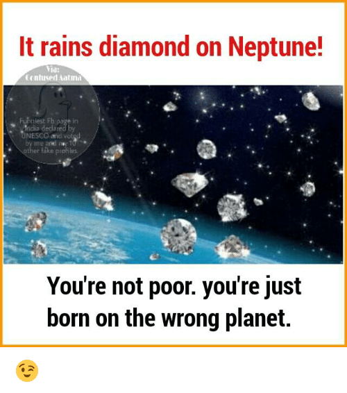 Memes, Diamond, and Neptune: It rains diamond on Neptune!  Yia:  ntused Aatma  Funniest Fb  UNESCO and  other fake profil  You're not poor. you're just  born on the wrong planet. 😉