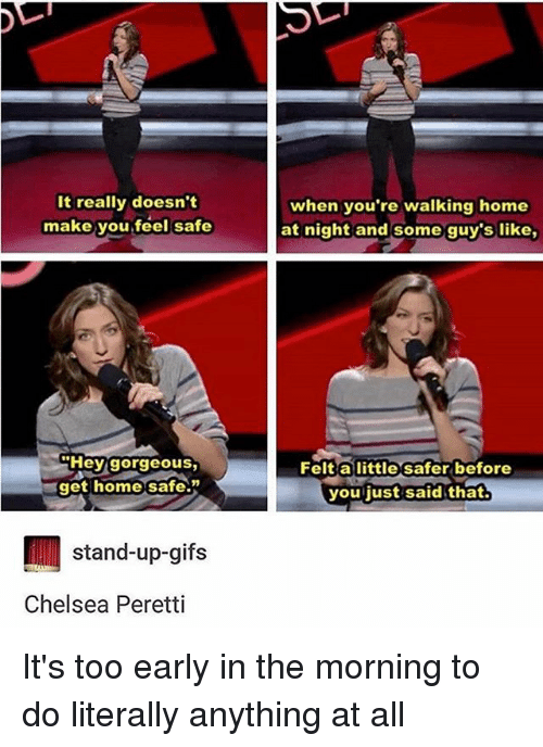 Chelsea, Memes, and Gifs: It really doesn't  make you.feel safe  when you're walking home  at night and some guy's like,  Hey gorgeous,  get home safe.  Felt a little safer before  you just said that  stand-up-gifs  Chelsea Peretti It's too early in the morning to do literally anything at all