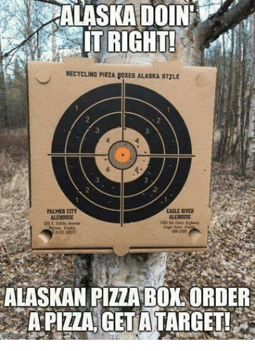 Memes, Pizza, and Alaska: IT RIGHT!  RECYCLING PRZA FoxES ALASKA STULE  EAGLE RIVER  ALEHOUSE  Palmer  ALASKAN PIZZA BOXL ORDER  A PIZZA GETATARGET!
