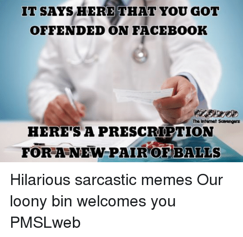 Facebook, Internet, and Memes: IT SAYS HERE THAT YOU GOT  OFFENDED ON FACEBOOK  The internet Scavengers  HERE'S A PRESCRIPTION  FOR A NEW PAIR OF BALLS <p>Hilarious sarcastic memes  Our loony bin welcomes you  PMSLweb </p>