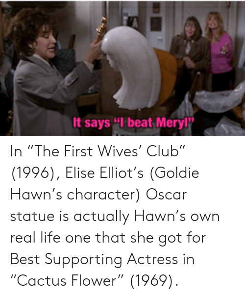 "Club, Life, and Best: It says ""I beat Meryl In ""The First Wives' Club"" (1996), Elise Elliot's (Goldie Hawn's character) Oscar statue is actually Hawn's own real life one that she got for Best Supporting Actress in ""Cactus Flower"" (1969)."
