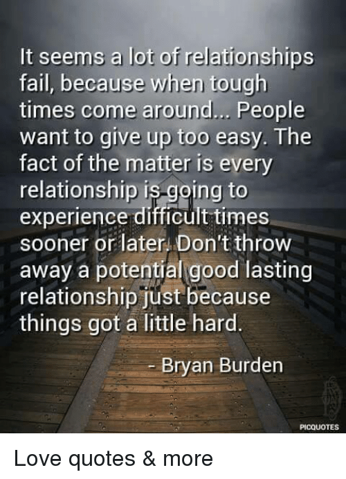 It Seems A Lot Of Relationships Fail Because When Tough Times Come