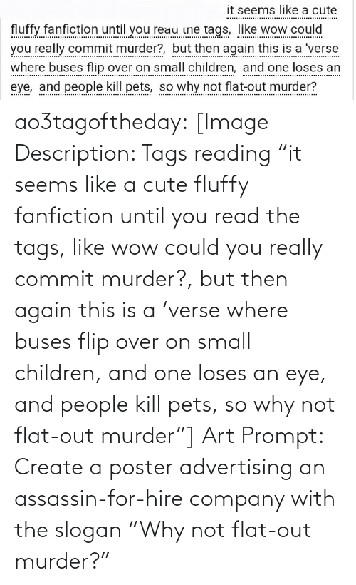 """Children, Cute, and Fanfiction: it seems like a cute  fluffy fanfiction until you reau ine tags, like wow could  you really commit murder?, but then again this is a 'verse  where buses flip over on small children, and one loses an  eye, and people kill pets, so why not flat-out murder? ao3tagoftheday:  [Image Description: Tags reading """"it seems like a cute fluffy fanfiction until you read the tags, like wow could you really commit murder?, but then again this is a 'verse where buses flip over on small children, and one loses an eye, and people kill pets, so why not flat-out murder""""]  Art Prompt: Create a poster advertising an assassin-for-hire company with the slogan """"Why not flat-out murder?"""""""