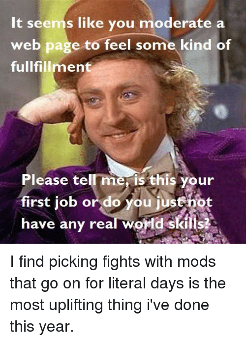 World, Circlejerk, and Page: It seems like you moderate a  web page to feel some kind of  fullfillment  Please tell me, is this your  first job or do you justnot  have any real world skills?