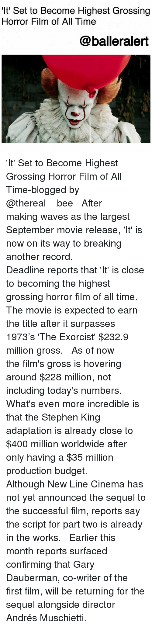 Memes, Stephen, and Waves: 'It' Set to Become Highest Grossing  Horror Film of All Time  @balleralert 'It' Set to Become Highest Grossing Horror Film of All Time-blogged by @thereal__bee ⠀⠀⠀⠀⠀⠀⠀⠀⠀ ⠀⠀ After making waves as the largest September movie release, 'It' is now on its way to breaking another record. ⠀⠀⠀⠀⠀⠀⠀⠀⠀ ⠀⠀ Deadline reports that 'It' is close to becoming the highest grossing horror film of all time. The movie is expected to earn the title after it surpasses 1973's 'The Exorcist' $232.9 million gross. ⠀⠀⠀⠀⠀⠀⠀⠀⠀ ⠀⠀ As of now the film's gross is hovering around $228 million, not including today's numbers. What's even more incredible is that the Stephen King adaptation is already close to $400 million worldwide after only having a $35 million production budget. ⠀⠀⠀⠀⠀⠀⠀⠀⠀ ⠀⠀ Although New Line Cinema has not yet announced the sequel to the successful film, reports say the script for part two is already in the works. ⠀⠀⠀⠀⠀⠀⠀⠀⠀ ⠀⠀ Earlier this month reports surfaced confirming that Gary Dauberman, co-writer of the first film, will be returning for the sequel alongside director Andrés Muschietti.
