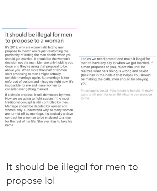 Future, Life, and Lol: It should be illegal for men  to propose to a woman  It's 2019, why are women still letting men  propose to them? You're just reinforcing the  patriarchy of letting the man decide when you  should get married. It should be the women's  decision not the man. Men are only holding you  down and they're using that proposal to be  above you. When more than half of women  start proposing to men I might actually  consider marriage again. But marriage is too  enforced of sexism and misogyny right now, it's  impossible for me and many women to  consider ever getting married.  Ladies we need protest and make it illegal for  men to have any say in when we get married. If  a man proposes to you, reject him until he  realizes what he's doing is wrong and sexist.  (Kick him in the balls if that helps) You should  be making the calls, men should be obeying  you.  #marriage is sexist #the future is female #i really  want to kill men for even thinking he can propose  If a simple proposal is still dominated by men.  How are we going to fight sexism if the most  traditional concept is still controlled by men.  Marriage should be decided by women and  women only. I understand why so many women  are turned off by marriage. It's basically a slave  contract for a woman to be enslaved to a man  for the rest of her life. She even has to take his  to me  name. It should be illegal for men to propose lol