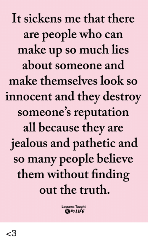 Jealous, Life, and Memes: It sickens me that there  are people who can  make up so much lies  about someone and  make themselves look so  innocent and they destrov  someone's reputation  all because they are  jealous and pathetic and  so many people believe  them without finding  out the truth.  Lessons Taught  By LIFE <3