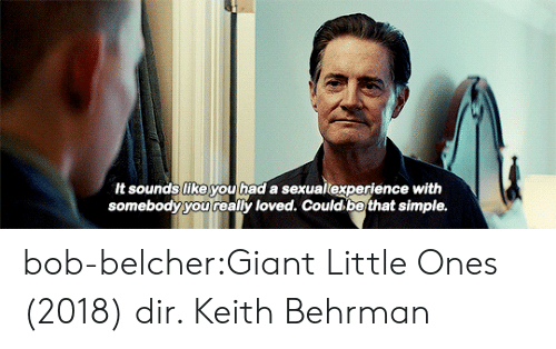 Target, Tumblr, and Blog: It sounds like you had a sexualexperience with  somebody you really loved. Could be that simple. bob-belcher:Giant Little Ones (2018) dir. Keith Behrman