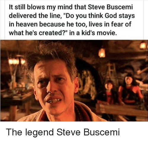 "God, Heaven, and Steve Buscemi: It still blows my mind that Steve Buscemi  delivered the line, ""Do you think God stays  in heaven because he too, lives in fear of  what he's created?"" in a kid's movie. The legend Steve Buscemi"