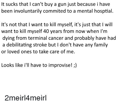 Family, Cancer, and Been: It sucks that I can't buy a gun just because i have  been involuntarily commited to a mental hosptial.  It's not that I want to kill myself, it's just that I will  want to kill myself 40 years from now when I'm  dying from terminal cancer and probably have had  a debilitating stroke but I don't have any family  or loved ones to take care of me,  Looks like i'll have to improvise!;)