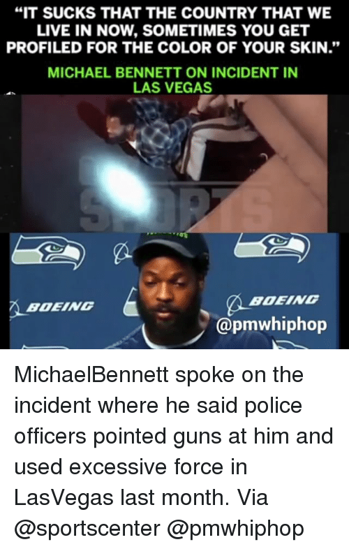 "Guns, Memes, and Michael Bennett: ""IT SUCKS THAT THE COUNTRY THAT WE  LIVE IN NOW, SOMETIMES YOU GET  PROFILED FOR THE COLOR OF YOUR SKIN.""  MICHAEL BENNETT ON INCIDENT IN  LAS VEGAS  BOEING  BOEING  @pmwhiphop MichaelBennett spoke on the incident where he said police officers pointed guns at him and used excessive force in LasVegas last month. Via @sportscenter @pmwhiphop"