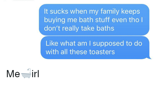 It Sucks When My Family Keeps Buying Me Bath Stuff Even Tho