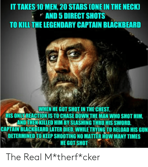 How Many Times, Chase, and The Real: IT TAKES 10 MEN, 20 STABS CONE IN THE NECK  AND 5 DIRECT SHOTS  TO KILL THE LEGENDARY CAPTAIN BLACKBEARD  WHEN HE GOT SHOT IN THE CHEST  HIS ONLYREACTION IS TO CHASE DOWN THE MAN WHO SHOT HIM,  AND THENIKILLED HIM BY SLASHING THRU HIS SWORD.  CAPTAIN'BLACKBEARD LATER DIED, WHILE TRYING TO RELOAD HIS GUN  DETERMINED TO KEEP SHOOTING NO MATTER HOW MANY TIMES  HE GOT SHOT The Real M*therf*cker