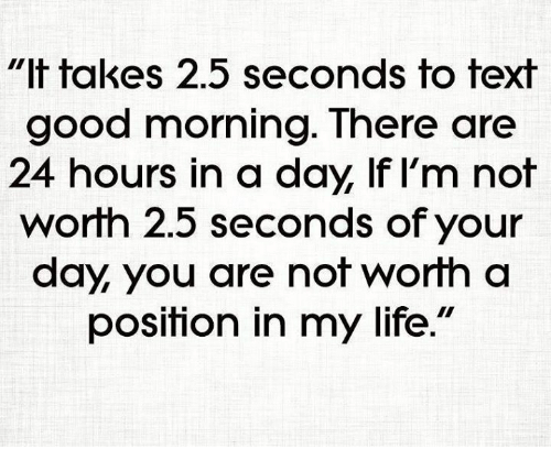 It Takes 25 Seconds To Text Good Morning There Are 24 Hours In A Day Lf I M Not Worth 25 Seconds Of Your Day You Are Not Worth A Position In My
