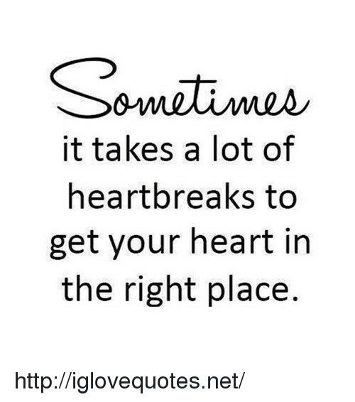 It Takes A Lot Of Heartbreaks To Get Your Heart In The Right Place