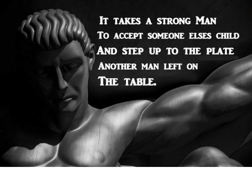 Memes, Strong, and 🤖: IT TAKES A STRONG MAN  To ACCEPT SOMEONE ELSES CHILD  AND STEP UP TO THE PLATE  ANOTHER MAN LEFT ON  THE TABLE.