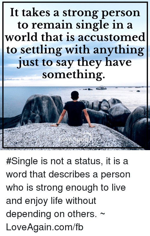 Memes, Strong, and Singles: It takes a strong person  to remain single in a  world that is accustomed  to settling with anything  just to say they have  something #Single is not a status, it is a word that describes a person who is strong enough to live and enjoy life without depending on others. ~ LoveAgain.com/fb