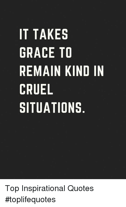 IT TAKES GRACE TO REMAIN KIND IN CRUEL SITUATIONS Top ...